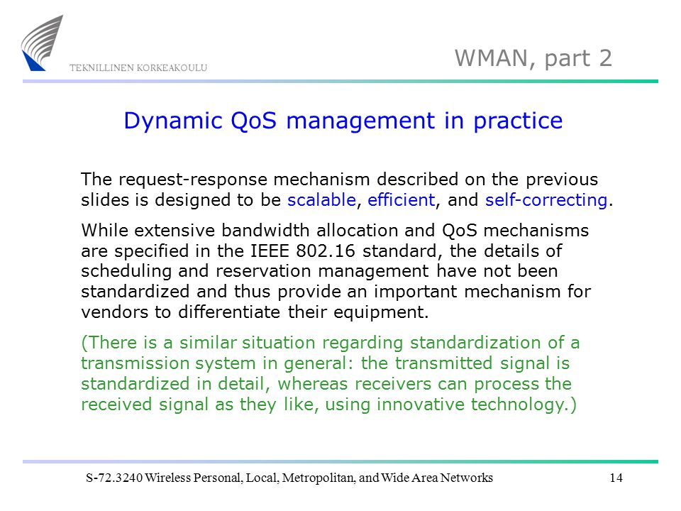 WMAN, part 2 S-72.3240 Wireless Personal, Local, Metropolitan, and Wide Area Networks14 Dynamic QoS management in practice The request-response mechanism described on the previous slides is designed to be scalable, efficient, and self-correcting.