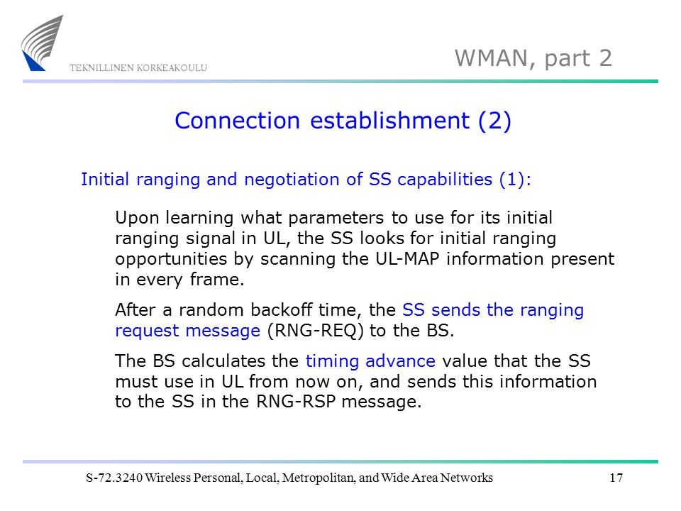 WMAN, part 2 S-72.3240 Wireless Personal, Local, Metropolitan, and Wide Area Networks17 Connection establishment (2) Initial ranging and negotiation of SS capabilities (1): Upon learning what parameters to use for its initial ranging signal in UL, the SS looks for initial ranging opportunities by scanning the UL-MAP information present in every frame.