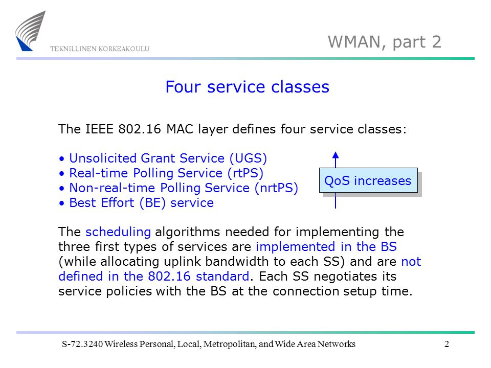 WMAN, part 2 S-72.3240 Wireless Personal, Local, Metropolitan, and Wide Area Networks3 Unsolicited grant service (UGS) UGS offers fixed size grants on a real-time periodic basis, which eliminates the overhead and latency of SS requests and assures that grants are available to meet the flow's real-time needs.
