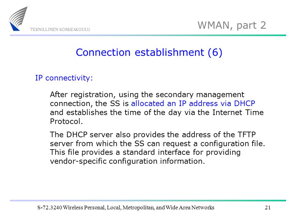 WMAN, part 2 S-72.3240 Wireless Personal, Local, Metropolitan, and Wide Area Networks21 Connection establishment (6) IP connectivity: After registration, using the secondary management connection, the SS is allocated an IP address via DHCP and establishes the time of the day via the Internet Time Protocol.