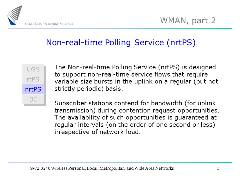 WMAN, part 2 S-72.3240 Wireless Personal, Local, Metropolitan, and Wide Area Networks5 Non-real-time Polling Service (nrtPS) The Non-real-time Polling Service (nrtPS) is designed to support non-real-time service flows that require variable size bursts in the uplink on a regular (but not strictly periodic) basis.