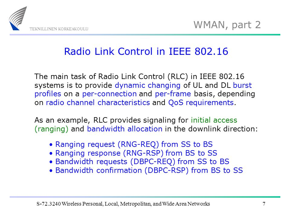 WMAN, part 2 S-72.3240 Wireless Personal, Local, Metropolitan, and Wide Area Networks7 Radio Link Control in IEEE 802.16 The main task of Radio Link Control (RLC) in IEEE 802.16 systems is to provide dynamic changing of UL and DL burst profiles on a per-connection and per-frame basis, depending on radio channel characteristics and QoS requirements.