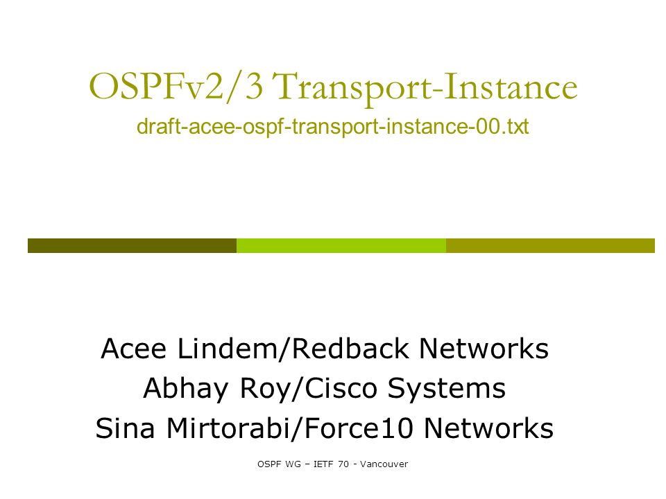 OSPF WG – IETF 70 - Vancouver OSPFv2/3 Transport-Instance draft-acee-ospf-transport-instance-00.txt Acee Lindem/Redback Networks Abhay Roy/Cisco Systems Sina Mirtorabi/Force10 Networks