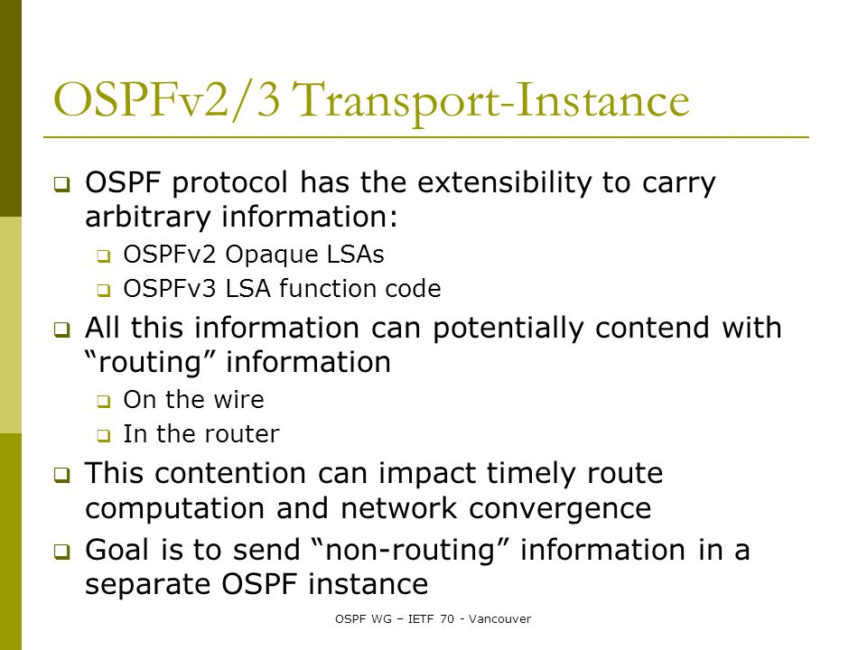 OSPF WG – IETF 70 - Vancouver OSPFv2/3 Transport-Instance  OSPF protocol has the extensibility to carry arbitrary information:  OSPFv2 Opaque LSAs  OSPFv3 LSA function code  All this information can potentially contend with routing information  On the wire  In the router  This contention can impact timely route computation and network convergence  Goal is to send non-routing information in a separate OSPF instance