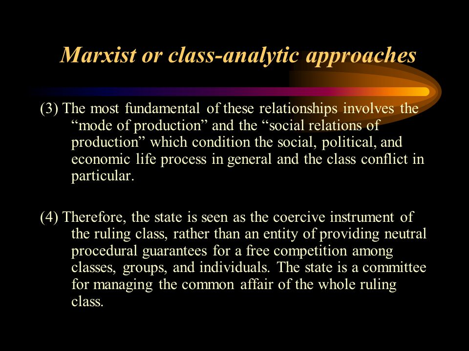 Marxist or class-analytic approaches (1)Anchor the analysis of the state in class analysis in terms of the state's relationship to the ownership syste