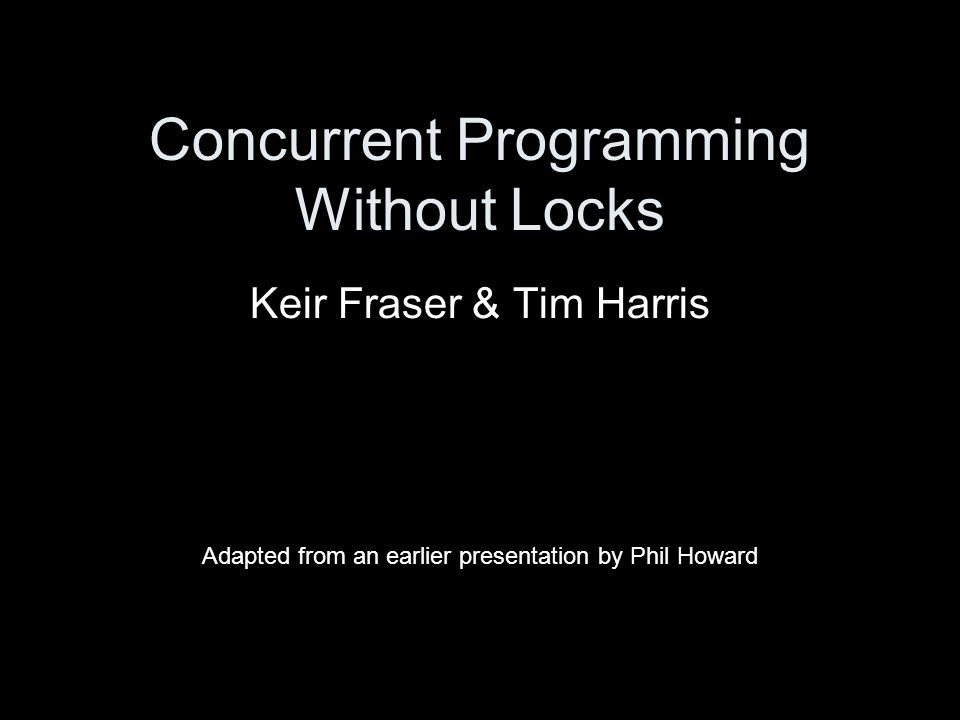 Concurrent Programming Without Locks Keir Fraser & Tim Harris Adapted from an earlier presentation by Phil Howard