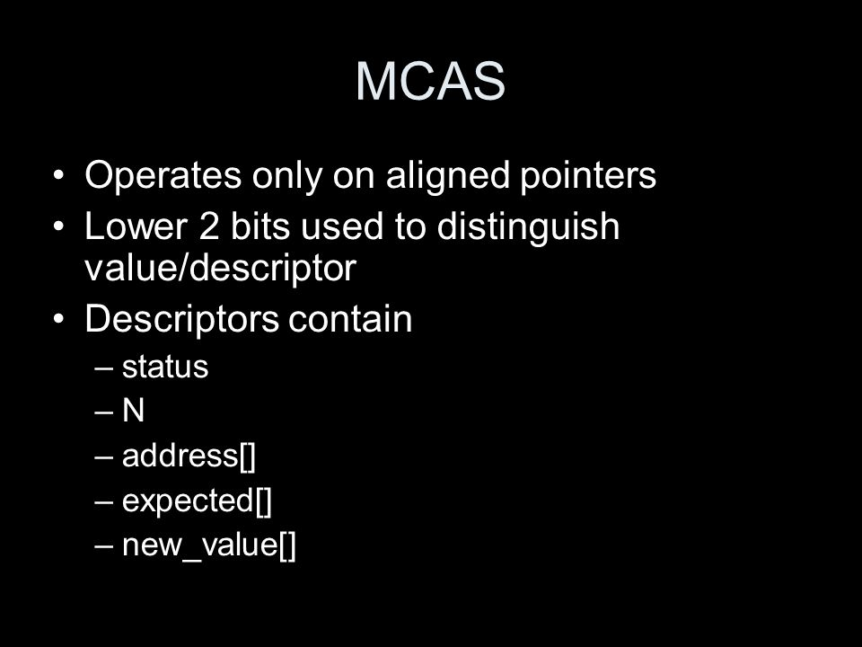 MCAS Operates only on aligned pointers Lower 2 bits used to distinguish value/descriptor Descriptors contain –status –N –address[] –expected[] –new_value[]