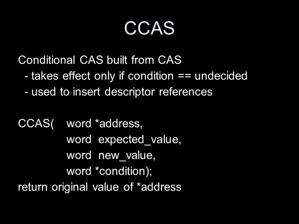 CCAS Conditional CAS built from CAS - takes effect only if condition == undecided - used to insert descriptor references CCAS(word *address, word expe