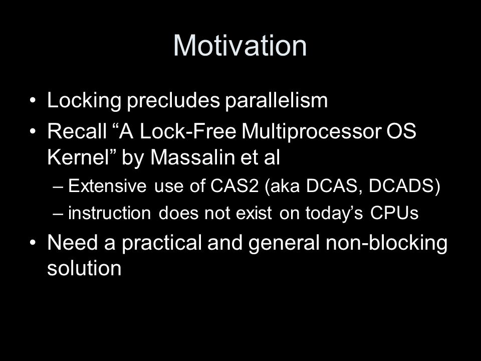 """Motivation Locking precludes parallelism Recall """"A Lock-Free Multiprocessor OS Kernel"""" by Massalin et al –Extensive use of CAS2 (aka DCAS, DCADS) –ins"""