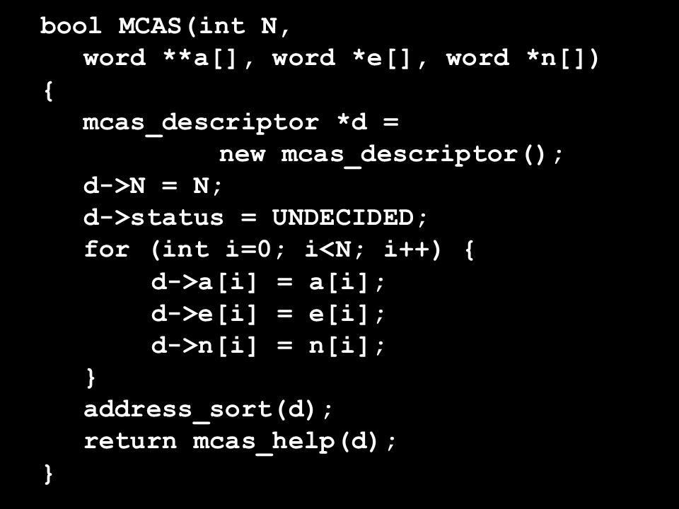 bool MCAS(int N, word **a[], word *e[], word *n[]) { mcas_descriptor *d = new mcas_descriptor(); d->N = N; d->status = UNDECIDED; for (int i=0; i<N; i++) { d->a[i] = a[i]; d->e[i] = e[i]; d->n[i] = n[i]; } address_sort(d); return mcas_help(d); }