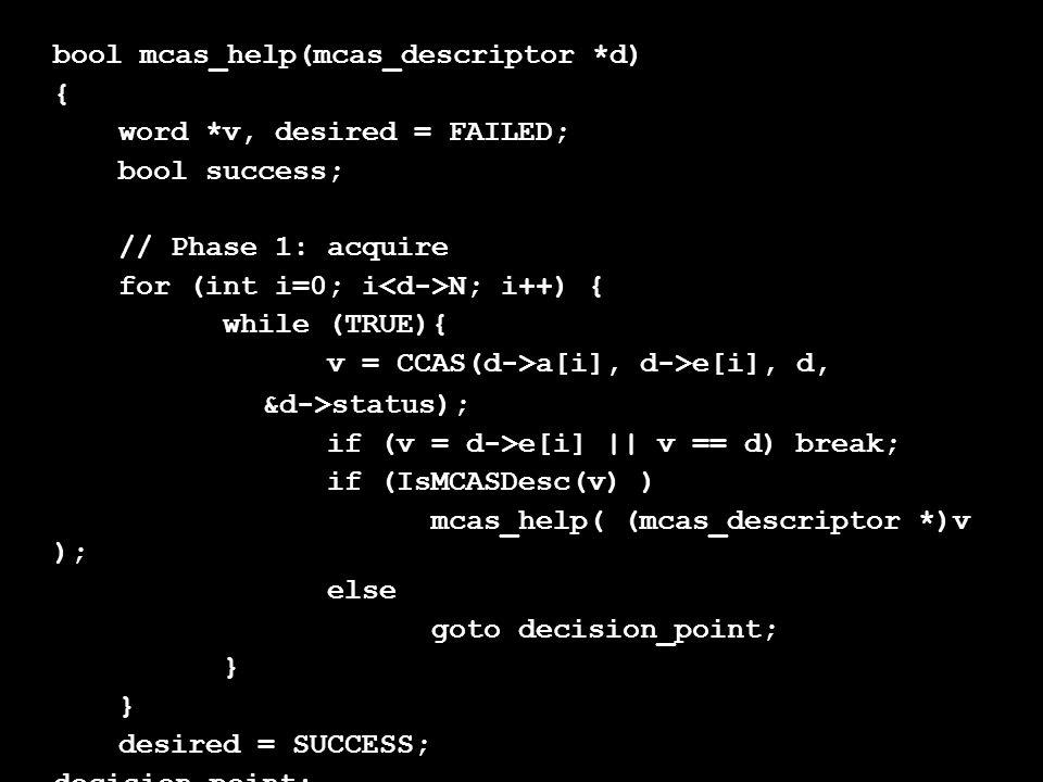bool mcas_help(mcas_descriptor *d) { word *v, desired = FAILED; bool success; // Phase 1: acquire for (int i=0; i N; i++) { while (TRUE){ v = CCAS(d->a[i], d->e[i], d, &d->status); if (v = d->e[i] || v == d) break; if (IsMCASDesc(v) ) mcas_help( (mcas_descriptor *)v ); else goto decision_point; } desired = SUCCESS; decision_point: