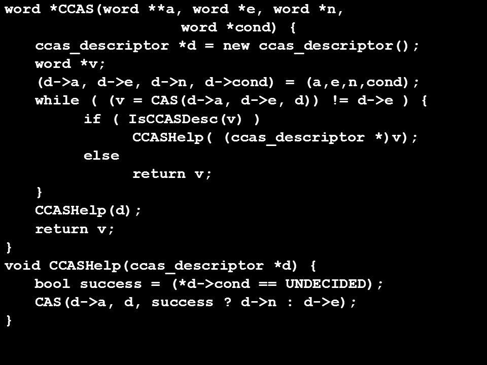 word *CCAS(word **a, word *e, word *n, word *cond) { ccas_descriptor *d = new ccas_descriptor(); word *v; (d->a, d->e, d->n, d->cond) = (a,e,n,cond); while ( (v = CAS(d->a, d->e, d)) != d->e ) { if ( IsCCASDesc(v) ) CCASHelp( (ccas_descriptor *)v); else return v; } CCASHelp(d); return v; } void CCASHelp(ccas_descriptor *d) { bool success = (*d->cond == UNDECIDED); CAS(d->a, d, success .