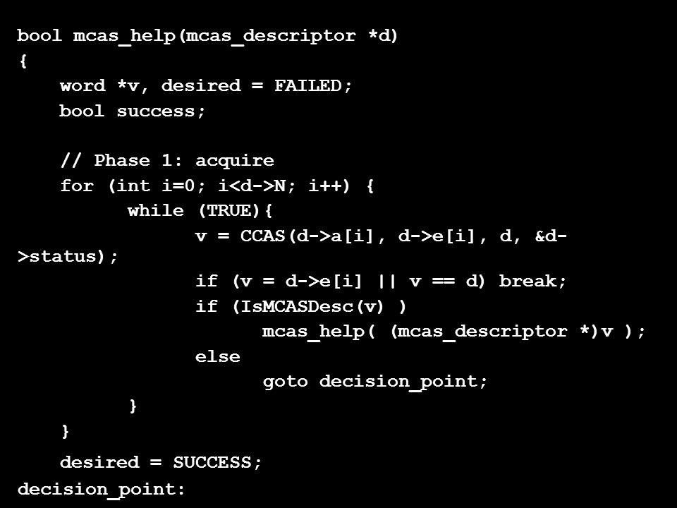 bool mcas_help(mcas_descriptor *d) { word *v, desired = FAILED; bool success; // Phase 1: acquire for (int i=0; i N; i++) { while (TRUE){ v = CCAS(d->a[i], d->e[i], d, &d- >status); if (v = d->e[i] || v == d) break; if (IsMCASDesc(v) ) mcas_help( (mcas_descriptor *)v ); else goto decision_point; } desired = SUCCESS; decision_point: