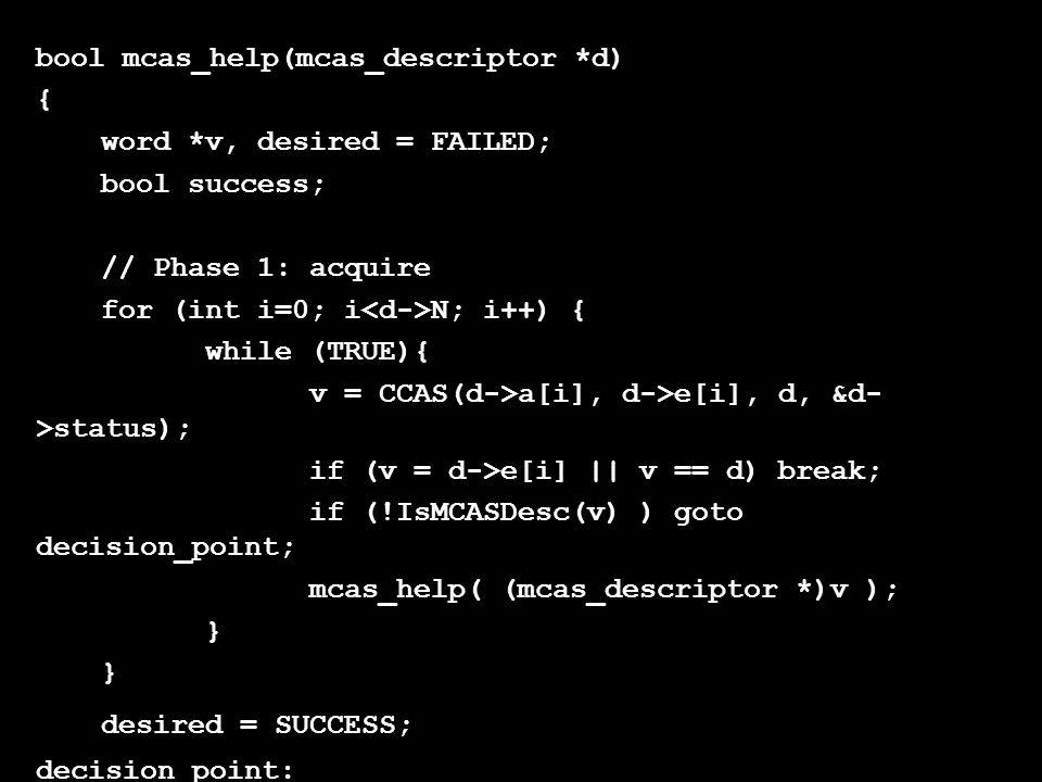 bool mcas_help(mcas_descriptor *d) { word *v, desired = FAILED; bool success; // Phase 1: acquire for (int i=0; i N; i++) { while (TRUE){ v = CCAS(d->a[i], d->e[i], d, &d- >status); if (v = d->e[i] || v == d) break; if (!IsMCASDesc(v) ) goto decision_point; mcas_help( (mcas_descriptor *)v ); } desired = SUCCESS; decision_point: