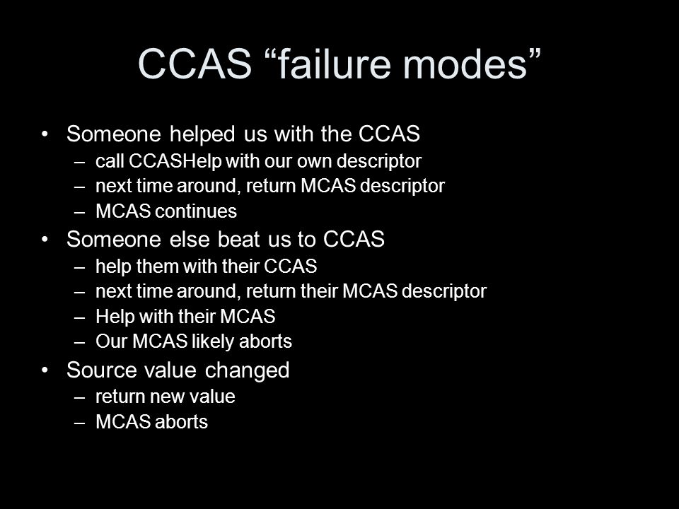 CCAS failure modes Someone helped us with the CCAS –call CCASHelp with our own descriptor –next time around, return MCAS descriptor –MCAS continues Someone else beat us to CCAS –help them with their CCAS –next time around, return their MCAS descriptor –Help with their MCAS –Our MCAS likely aborts Source value changed –return new value –MCAS aborts