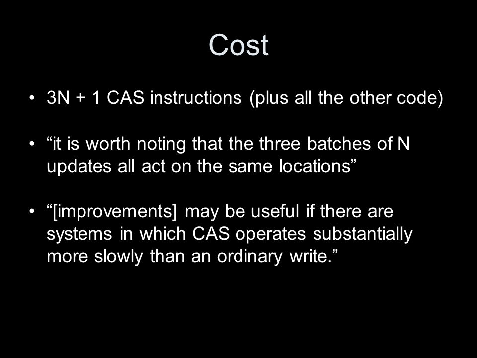 Cost 3N + 1 CAS instructions (plus all the other code) it is worth noting that the three batches of N updates all act on the same locations [improvements] may be useful if there are systems in which CAS operates substantially more slowly than an ordinary write.