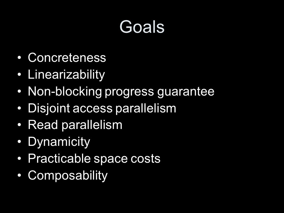 Goals Concreteness Linearizability Non-blocking progress guarantee Disjoint access parallelism Read parallelism Dynamicity Practicable space costs Composability
