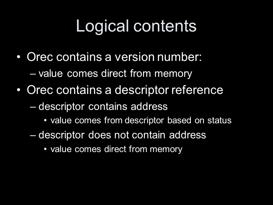 Logical contents Orec contains a version number: –value comes direct from memory Orec contains a descriptor reference –descriptor contains address value comes from descriptor based on status –descriptor does not contain address value comes direct from memory