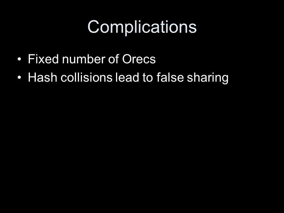 Complications Fixed number of Orecs Hash collisions lead to false sharing