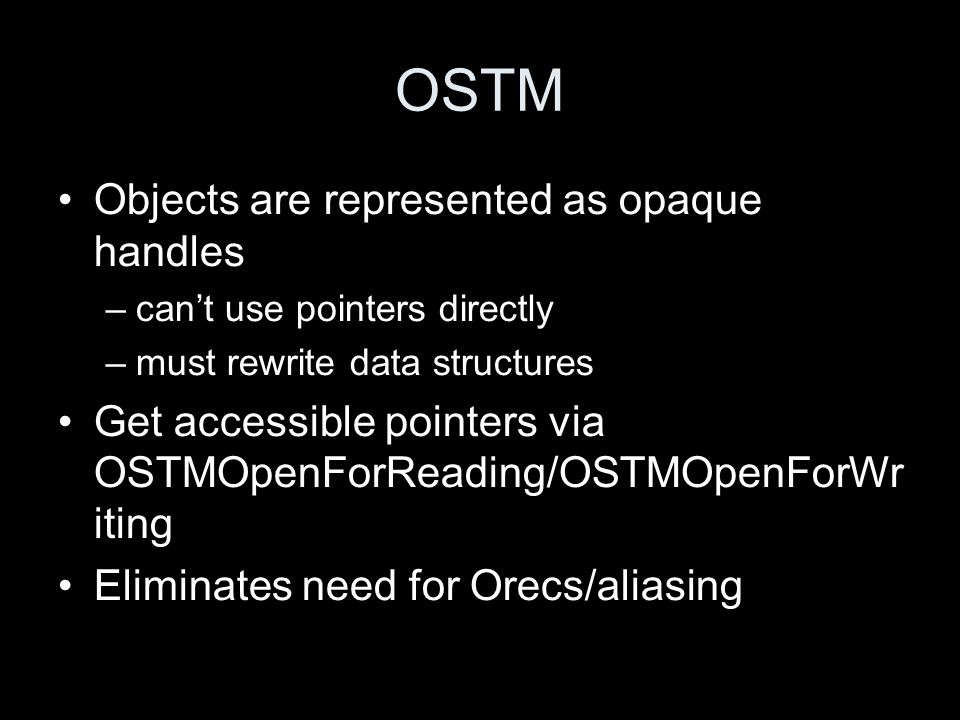 OSTM Objects are represented as opaque handles –can't use pointers directly –must rewrite data structures Get accessible pointers via OSTMOpenForReadi