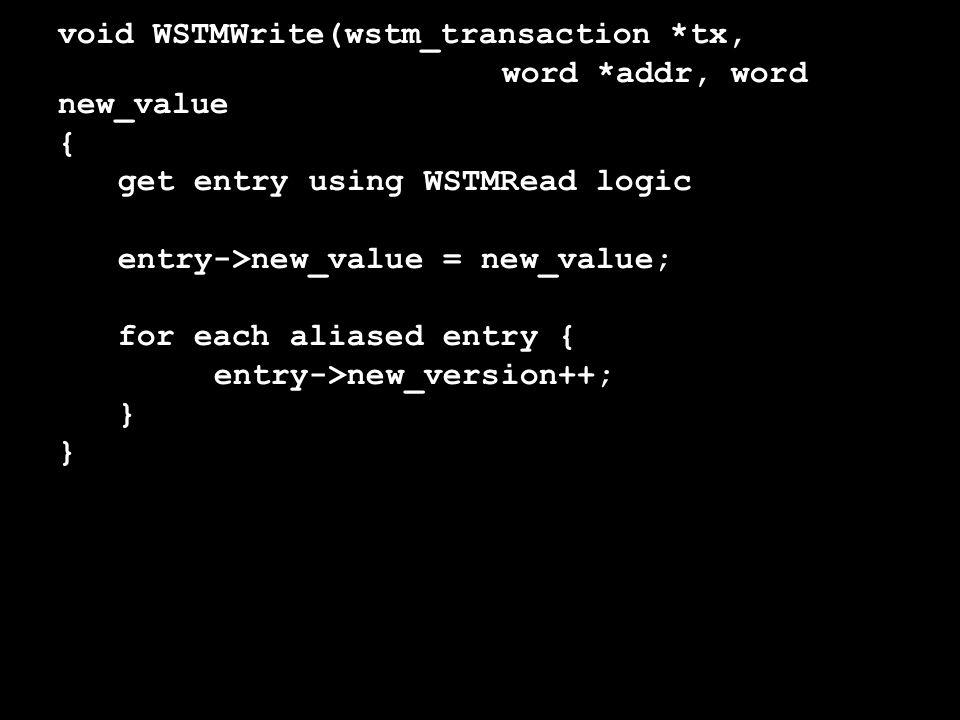 void WSTMWrite(wstm_transaction *tx, word *addr, word new_value { get entry using WSTMRead logic entry->new_value = new_value; for each aliased entry { entry->new_version++; }
