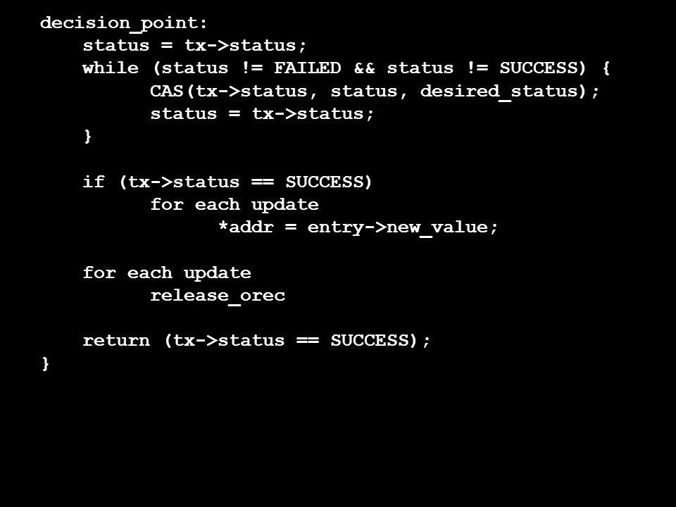 status = tx->status; while (status != FAILED && status != SUCCESS) { CAS(tx->status, status, desired_status); status = tx->status; } if (tx->status == SUCCESS) for each update *addr = entry->new_value; for each update release_orec return (tx->status == SUCCESS); }