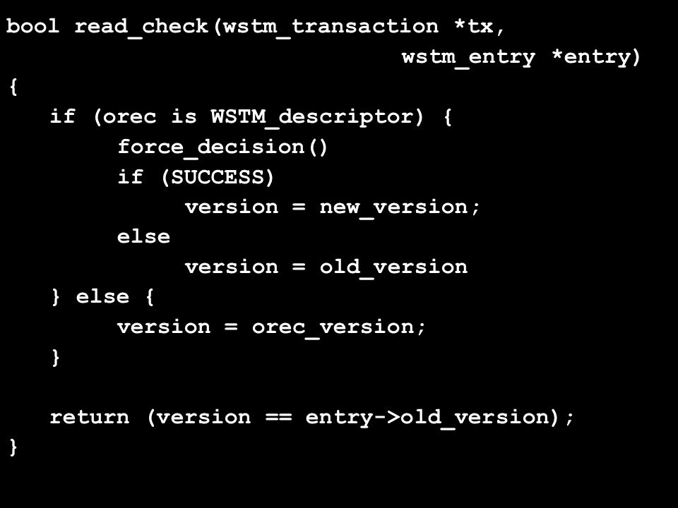 bool read_check(wstm_transaction *tx, wstm_entry *entry) { if (orec is WSTM_descriptor) { force_decision() if (SUCCESS) version = new_version; else version = old_version } else { version = orec_version; } return (version == entry->old_version); }