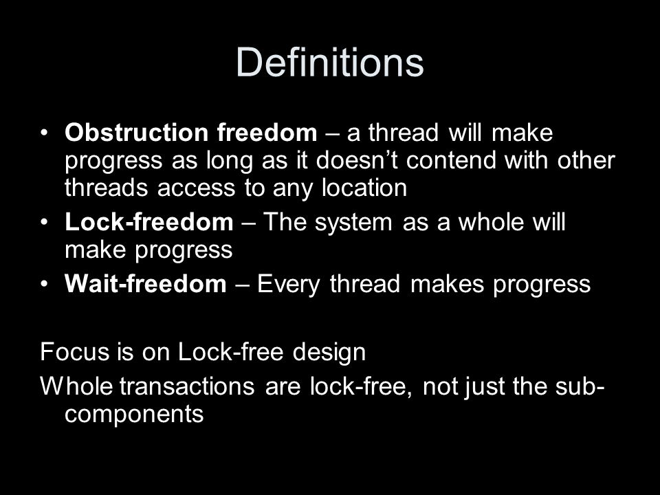 Definitions Obstruction freedom – a thread will make progress as long as it doesn't contend with other threads access to any location Lock-freedom – The system as a whole will make progress Wait-freedom – Every thread makes progress Focus is on Lock-free design Whole transactions are lock-free, not just the sub- components