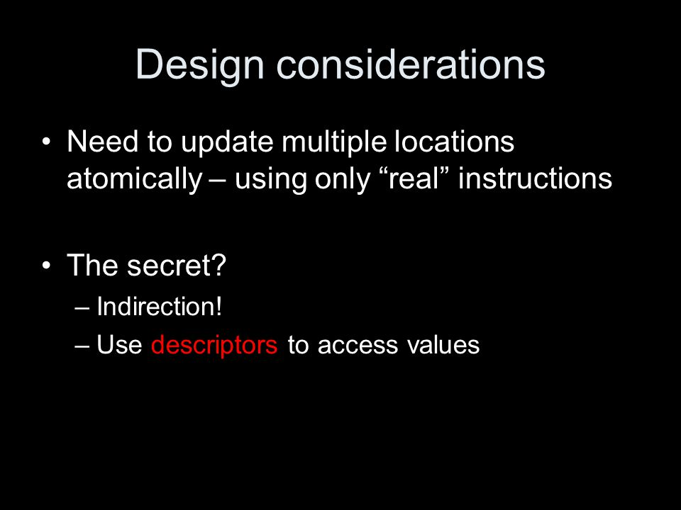 """Design considerations Need to update multiple locations atomically – using only """"real"""" instructions The secret? –Indirection! –Use descriptors to acce"""