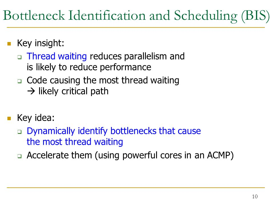 10 Bottleneck Identification and Scheduling (BIS) Key insight:  Thread waiting reduces parallelism and is likely to reduce performance  Code causing the most thread waiting  likely critical path Key idea:  Dynamically identify bottlenecks that cause the most thread waiting  Accelerate them (using powerful cores in an ACMP)