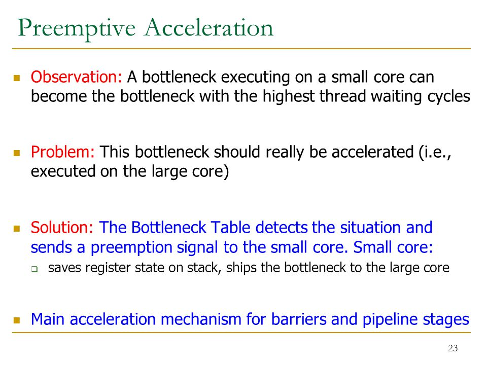 Preemptive Acceleration Observation: A bottleneck executing on a small core can become the bottleneck with the highest thread waiting cycles Problem: This bottleneck should really be accelerated (i.e., executed on the large core) Solution: The Bottleneck Table detects the situation and sends a preemption signal to the small core.