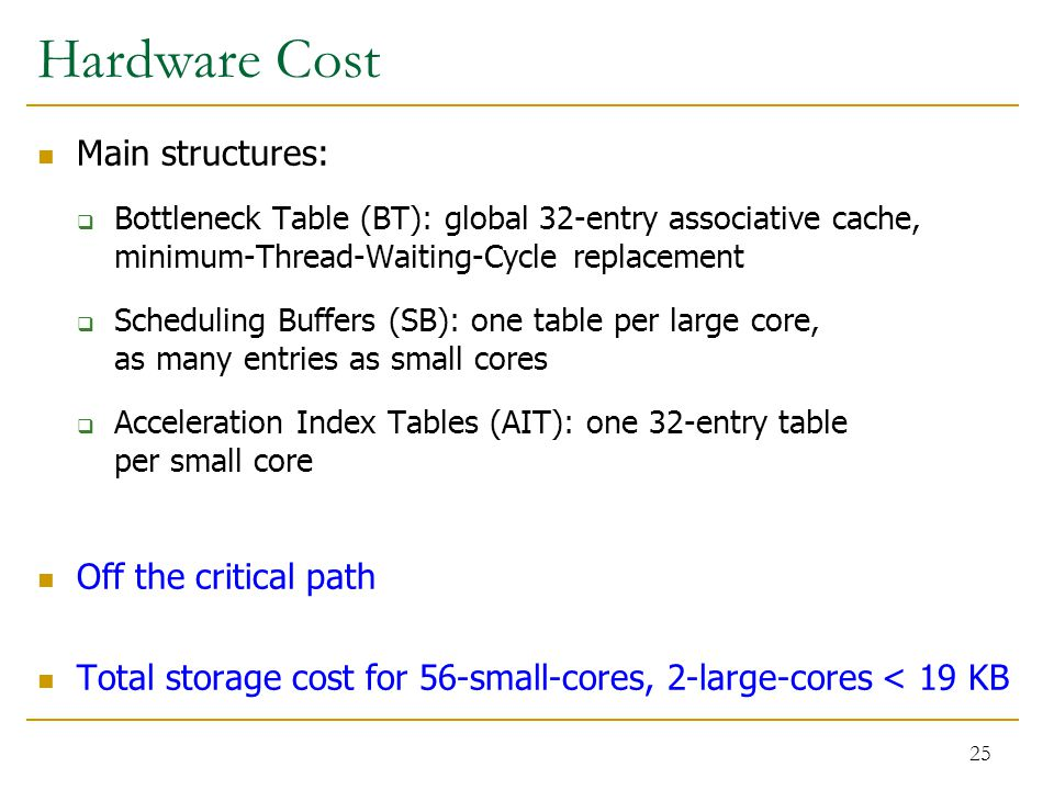 Hardware Cost Main structures:  Bottleneck Table (BT): global 32-entry associative cache, minimum-Thread-Waiting-Cycle replacement  Scheduling Buffers (SB): one table per large core, as many entries as small cores  Acceleration Index Tables (AIT): one 32-entry table per small core Off the critical path Total storage cost for 56-small-cores, 2-large-cores < 19 KB 25