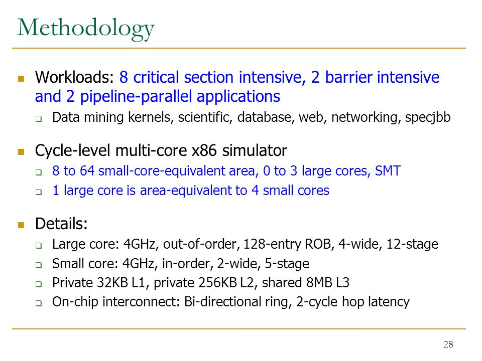 Methodology Workloads: 8 critical section intensive, 2 barrier intensive and 2 pipeline-parallel applications  Data mining kernels, scientific, database, web, networking, specjbb Cycle-level multi-core x86 simulator  8 to 64 small-core-equivalent area, 0 to 3 large cores, SMT  1 large core is area-equivalent to 4 small cores Details:  Large core: 4GHz, out-of-order, 128-entry ROB, 4-wide, 12-stage  Small core: 4GHz, in-order, 2-wide, 5-stage  Private 32KB L1, private 256KB L2, shared 8MB L3  On-chip interconnect: Bi-directional ring, 2-cycle hop latency 28