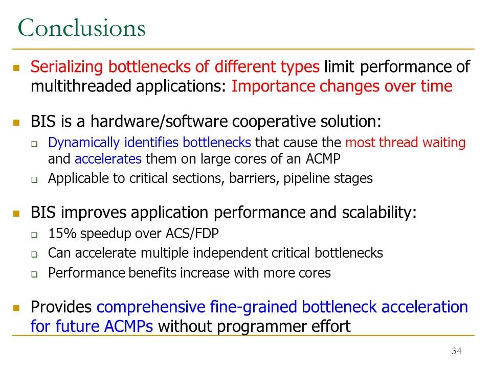 Conclusions Serializing bottlenecks of different types limit performance of multithreaded applications: Importance changes over time BIS is a hardware/software cooperative solution:  Dynamically identifies bottlenecks that cause the most thread waiting and accelerates them on large cores of an ACMP  Applicable to critical sections, barriers, pipeline stages BIS improves application performance and scalability:  15% speedup over ACS/FDP  Can accelerate multiple independent critical bottlenecks  Performance benefits increase with more cores Provides comprehensive fine-grained bottleneck acceleration for future ACMPs without programmer effort 34