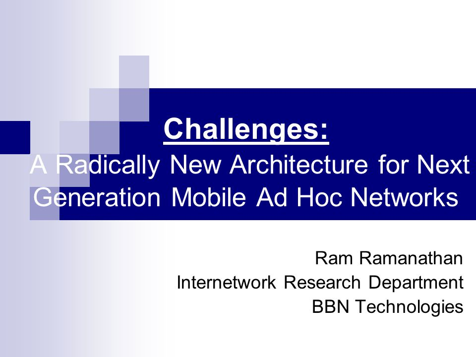 Challenges: A Radically New Architecture for Next Generation Mobile Ad Hoc Networks Ram Ramanathan Internetwork Research Department BBN Technologies
