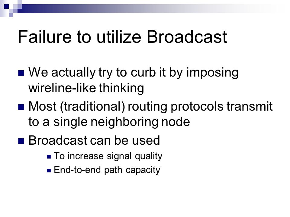 Failure to utilize Broadcast We actually try to curb it by imposing wireline-like thinking Most (traditional) routing protocols transmit to a single neighboring node Broadcast can be used To increase signal quality End-to-end path capacity