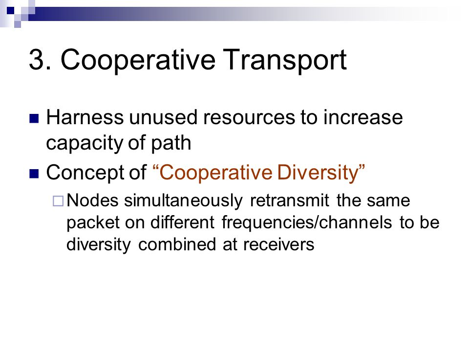 """3. Cooperative Transport Harness unused resources to increase capacity of path Concept of """"Cooperative Diversity""""  Nodes simultaneously retransmit th"""