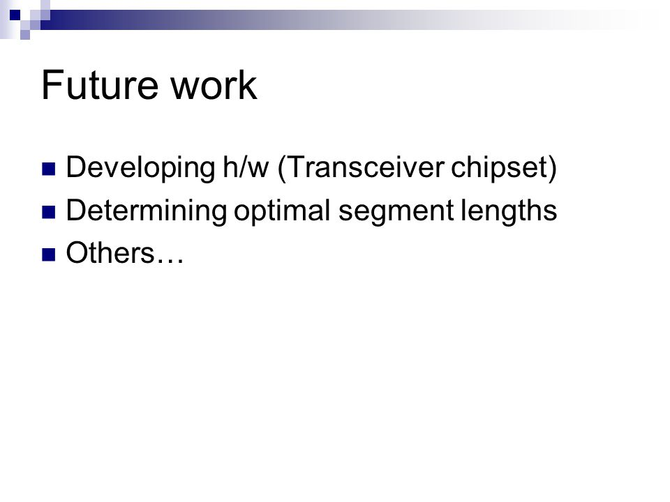 Future work Developing h/w (Transceiver chipset) Determining optimal segment lengths Others…