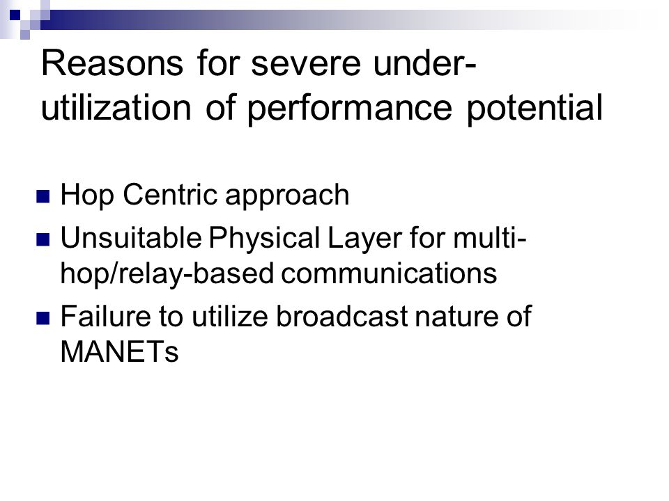 Reasons for severe under- utilization of performance potential Hop Centric approach Unsuitable Physical Layer for multi- hop/relay-based communications Failure to utilize broadcast nature of MANETs