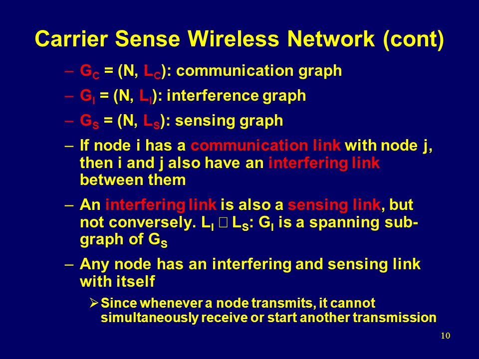 10 Carrier Sense Wireless Network (cont) –G C = (N, L C ): communication graph –G I = (N, L I ): interference graph –G S = (N, L S ): sensing graph –If node i has a communication link with node j, then i and j also have an interfering link between them –An interfering link is also a sensing link, but not conversely.