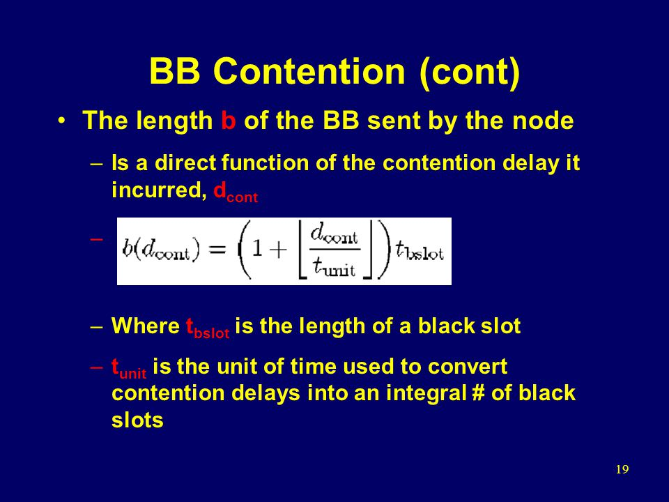 19 BB Contention (cont) The length b of the BB sent by the node –Is a direct function of the contention delay it incurred, d cont – –Where t bslot is the length of a black slot –t unit is the unit of time used to convert contention delays into an integral # of black slots