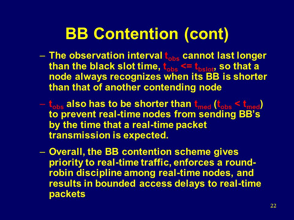 22 BB Contention (cont) –The observation interval t obs cannot last longer than the black slot time, t obs <= t bslot, so that a node always recognizes when its BB is shorter than that of another contending node –t obs also has to be shorter than t med (t obs < t med ) to prevent real-time nodes from sending BB's by the time that a real-time packet transmission is expected.