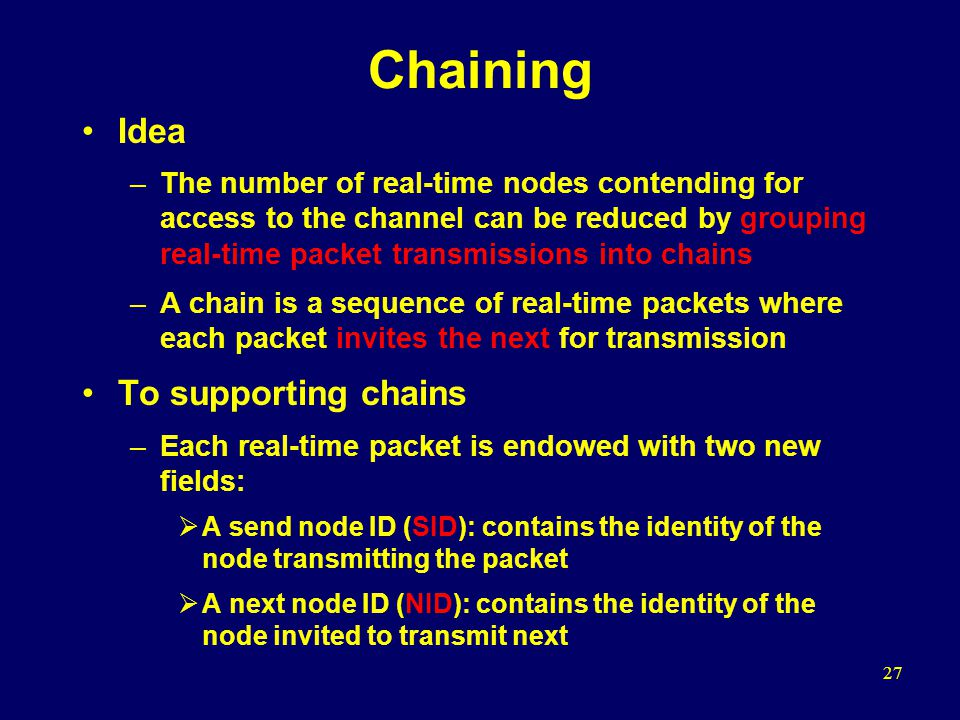 27 Chaining Idea –The number of real-time nodes contending for access to the channel can be reduced by grouping real-time packet transmissions into chains –A chain is a sequence of real-time packets where each packet invites the next for transmission To supporting chains –Each real-time packet is endowed with two new fields:  A send node ID (SID): contains the identity of the node transmitting the packet  A next node ID (NID): contains the identity of the node invited to transmit next