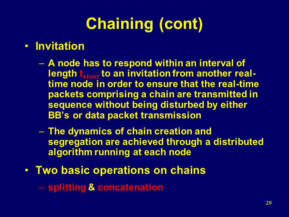 29 Chaining (cont) Invitation –A node has to respond within an interval of length t short to an invitation from another real- time node in order to ensure that the real-time packets comprising a chain are transmitted in sequence without being disturbed by either BB's or data packet transmission –The dynamics of chain creation and segregation are achieved through a distributed algorithm running at each node Two basic operations on chains –splitting & concatenation