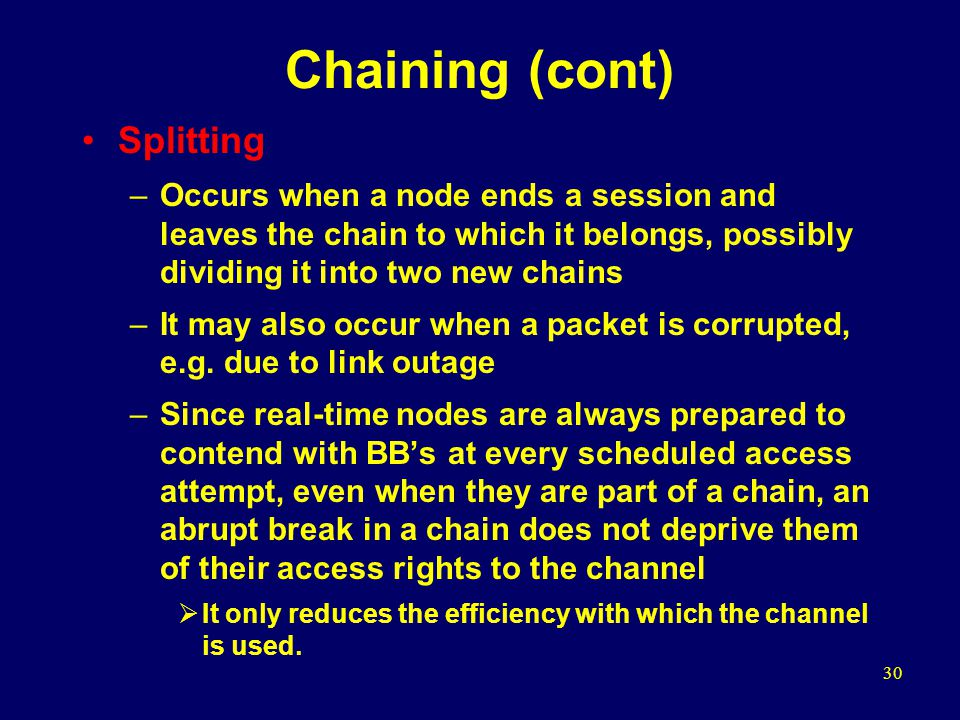 30 Chaining (cont) Splitting –Occurs when a node ends a session and leaves the chain to which it belongs, possibly dividing it into two new chains –It may also occur when a packet is corrupted, e.g.