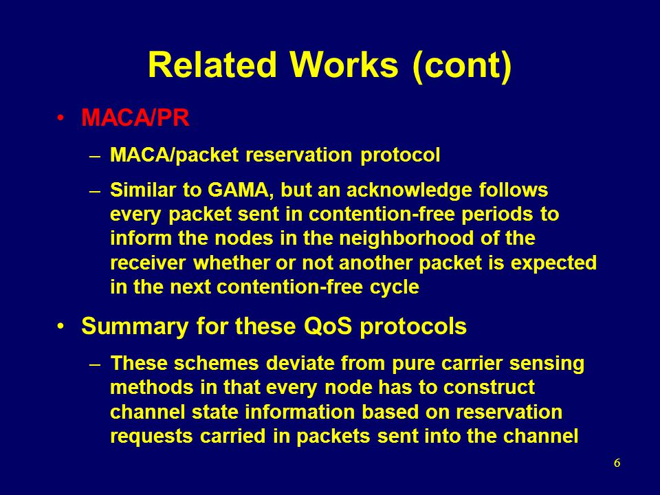 6 Related Works (cont) MACA/PR –MACA/packet reservation protocol –Similar to GAMA, but an acknowledge follows every packet sent in contention-free periods to inform the nodes in the neighborhood of the receiver whether or not another packet is expected in the next contention-free cycle Summary for these QoS protocols –These schemes deviate from pure carrier sensing methods in that every node has to construct channel state information based on reservation requests carried in packets sent into the channel