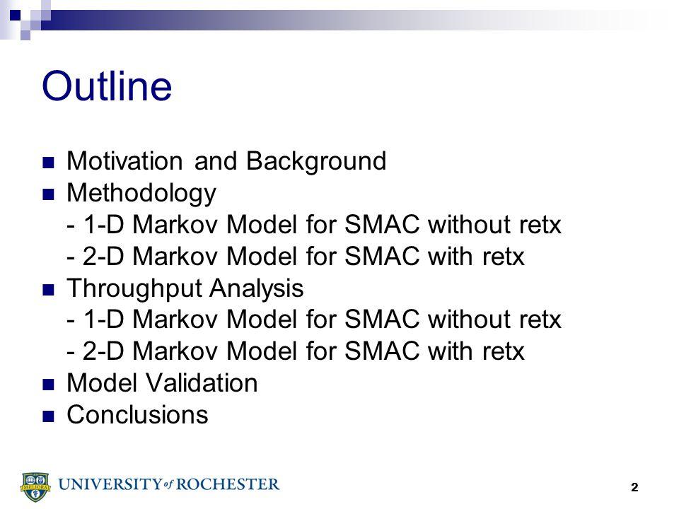 2 Outline Motivation and Background Methodology - 1-D Markov Model for SMAC without retx - 2-D Markov Model for SMAC with retx Throughput Analysis - 1