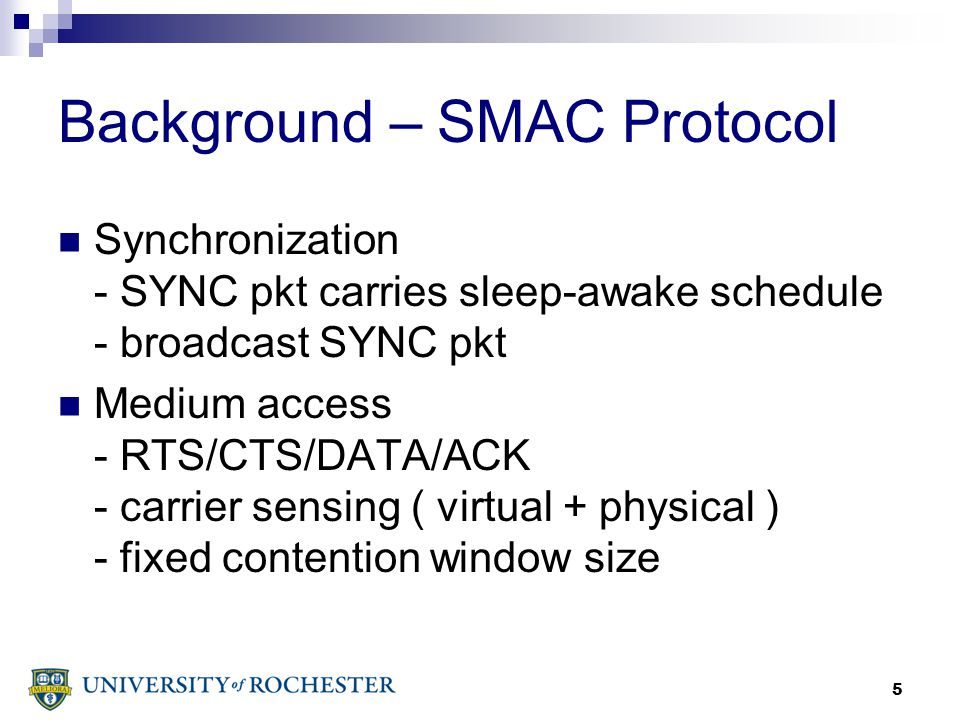 5 Background – SMAC Protocol Synchronization - SYNC pkt carries sleep-awake schedule - broadcast SYNC pkt Medium access - RTS/CTS/DATA/ACK - carrier sensing ( virtual + physical ) - fixed contention window size