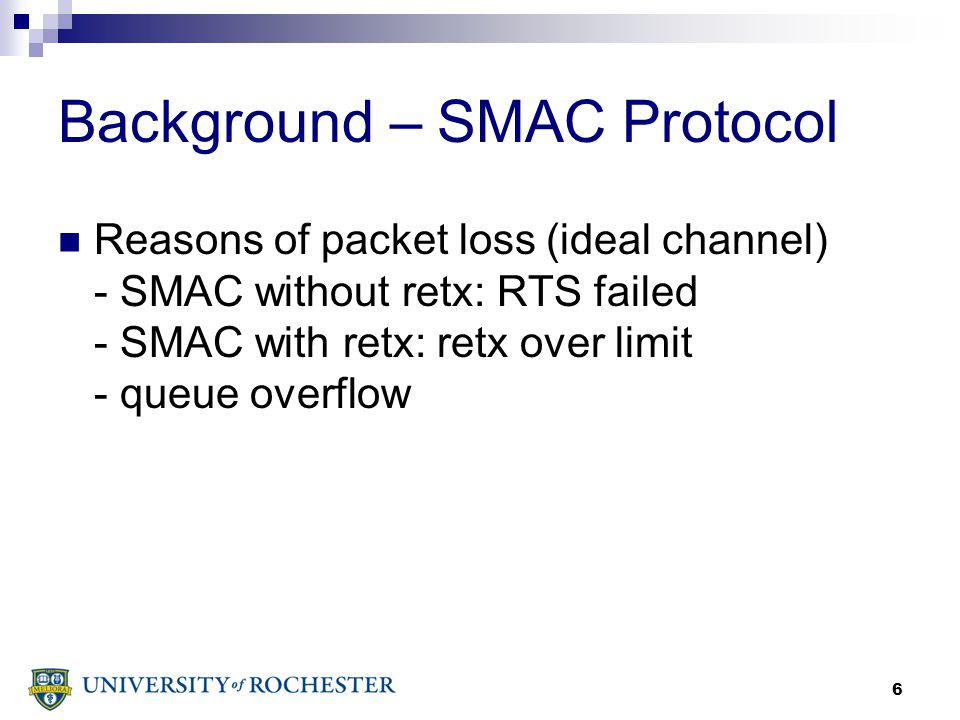 6 Background – SMAC Protocol Reasons of packet loss (ideal channel) - SMAC without retx: RTS failed - SMAC with retx: retx over limit - queue overflow
