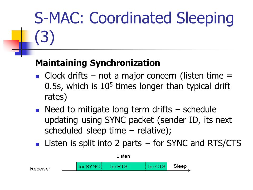 S-MAC: Coordinated Sleeping (2) Neighbor Discovery chance of failing to discover an existing neighbor corrupted SYNC packet, collisions, interference New sensor in the border of two schedules discover only the first schedule, if schedules do not overlap Periodically, listen for the complete SP frequency.